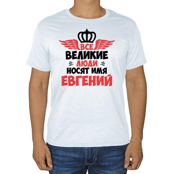 Все великие люди носят имя Евгений, белая футболка