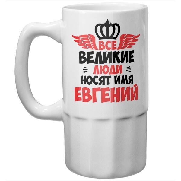 Пивная кружка Все великие люди носят имя Евгений