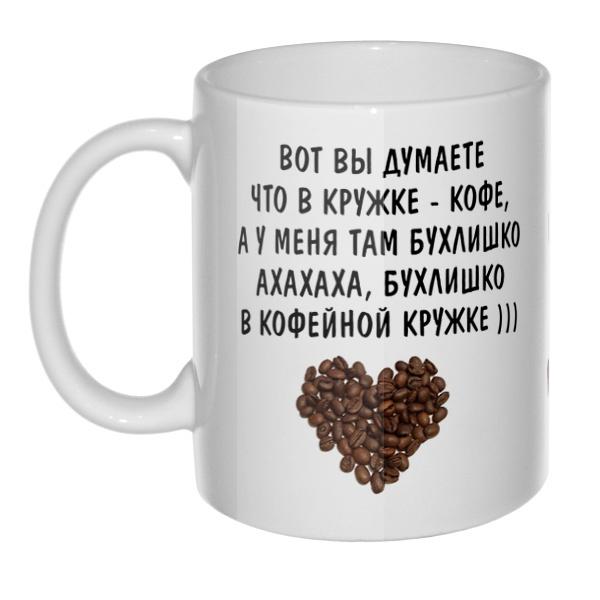 Кружка Вот вы думаете, что в кружке кофе