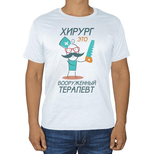 Хирург это вооруженный терапевт, белая футболка