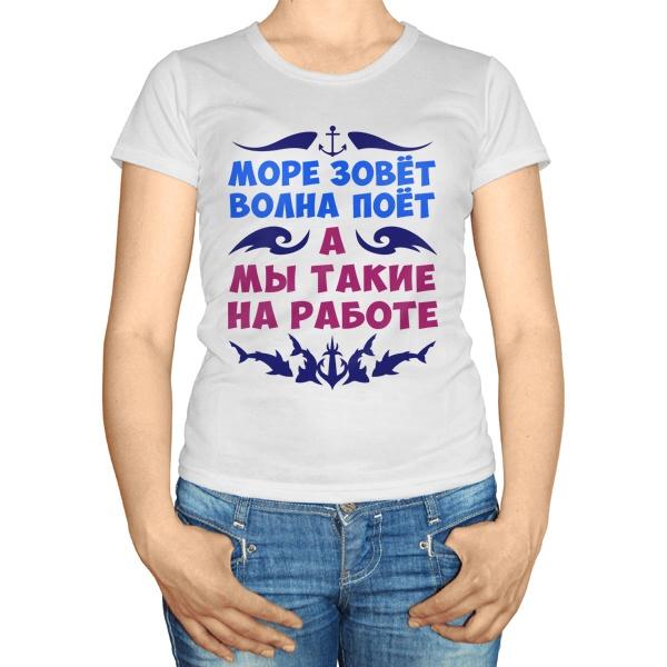 Женская футболка Море зовет, волна поет, а мы такие на работе